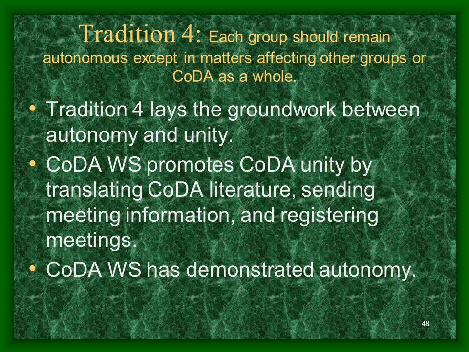 48 Tradition 4: Each group should remain autonomous except in matters affecting other groups or CoDA as a whole. Tradition 4 lays the groundwork betwe