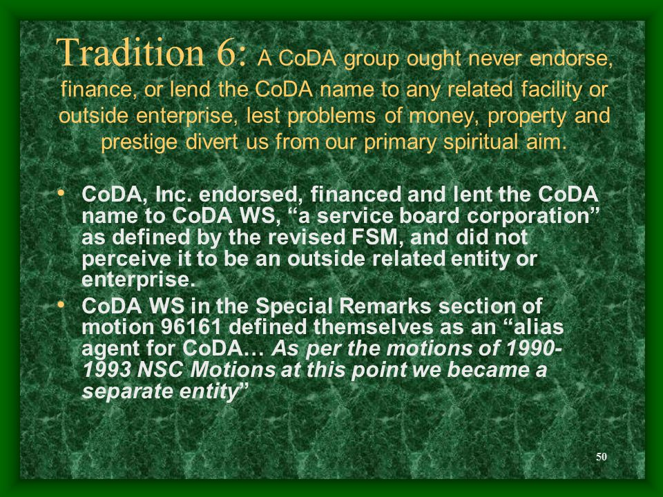 50 Tradition 6: A CoDA group ought never endorse, finance, or lend the CoDA name to any related facility or outside enterprise, lest problems of money, property and prestige divert us from our primary spiritual aim.