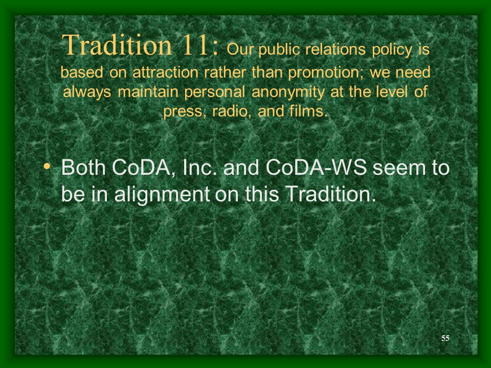 55 Tradition 11: Our public relations policy is based on attraction rather than promotion; we need always maintain personal anonymity at the level of press, radio, and films.