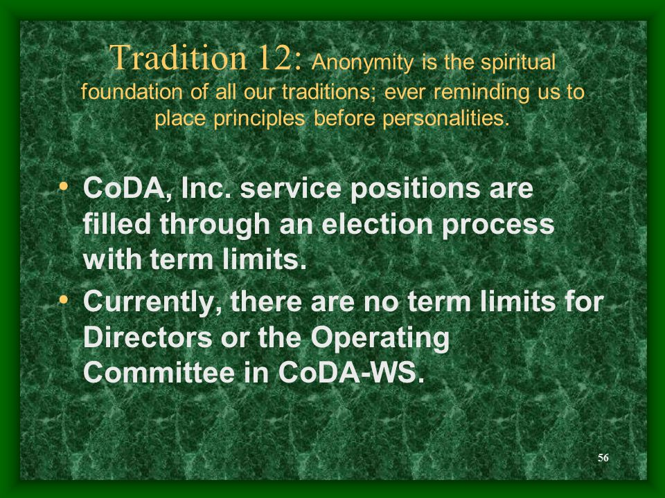 56 Tradition 12: Anonymity is the spiritual foundation of all our traditions; ever reminding us to place principles before personalities. CoDA, Inc. s