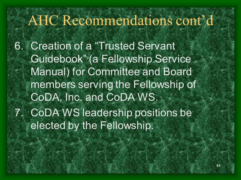 61 AHC Recommendations cont'd 6.Creation of a Trusted Servant Guidebook (a Fellowship Service Manual) for Committee and Board members serving the Fellowship of CoDA, Inc.