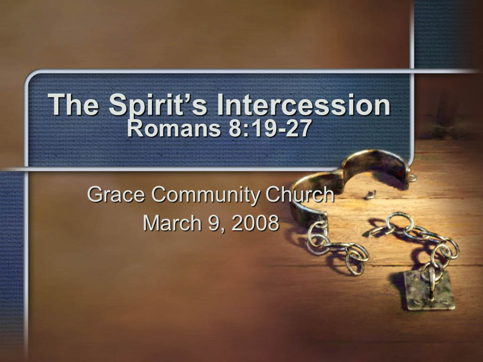 The Spirit's Intercession Romans 8:19-27 Grace Community Church March 9, 2008