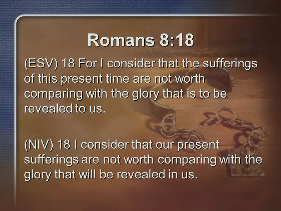 Romans 8:18 (ESV) 18 For I consider that the sufferings of this present time are not worth comparing with the glory that is to be revealed to us.