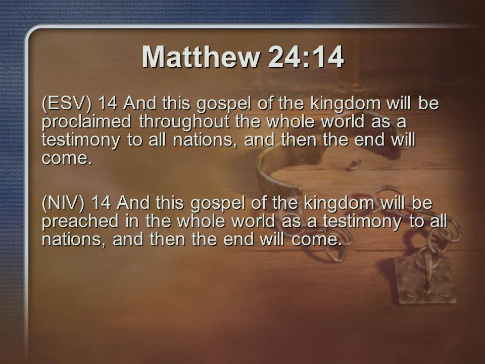 Matthew 24:14 (ESV) 14 And this gospel of the kingdom will be proclaimed throughout the whole world as a testimony to all nations, and then the end will come.