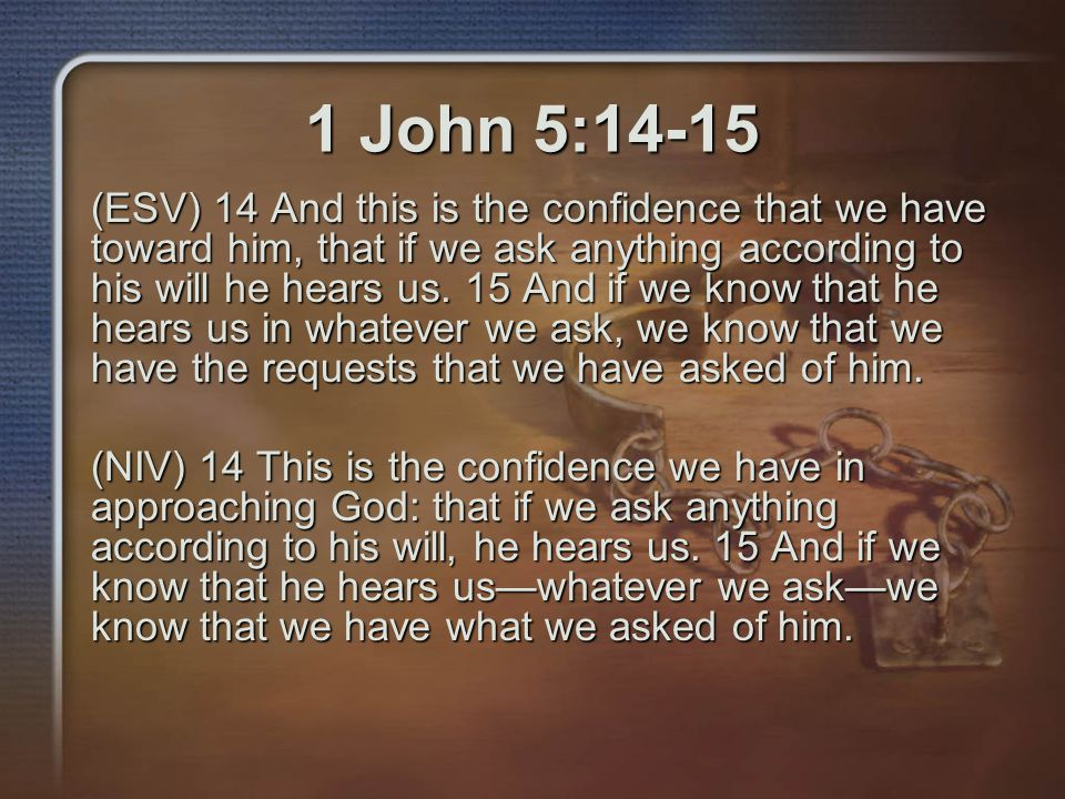 1 John 5:14-15 (ESV) 14 And this is the confidence that we have toward him, that if we ask anything according to his will he hears us.