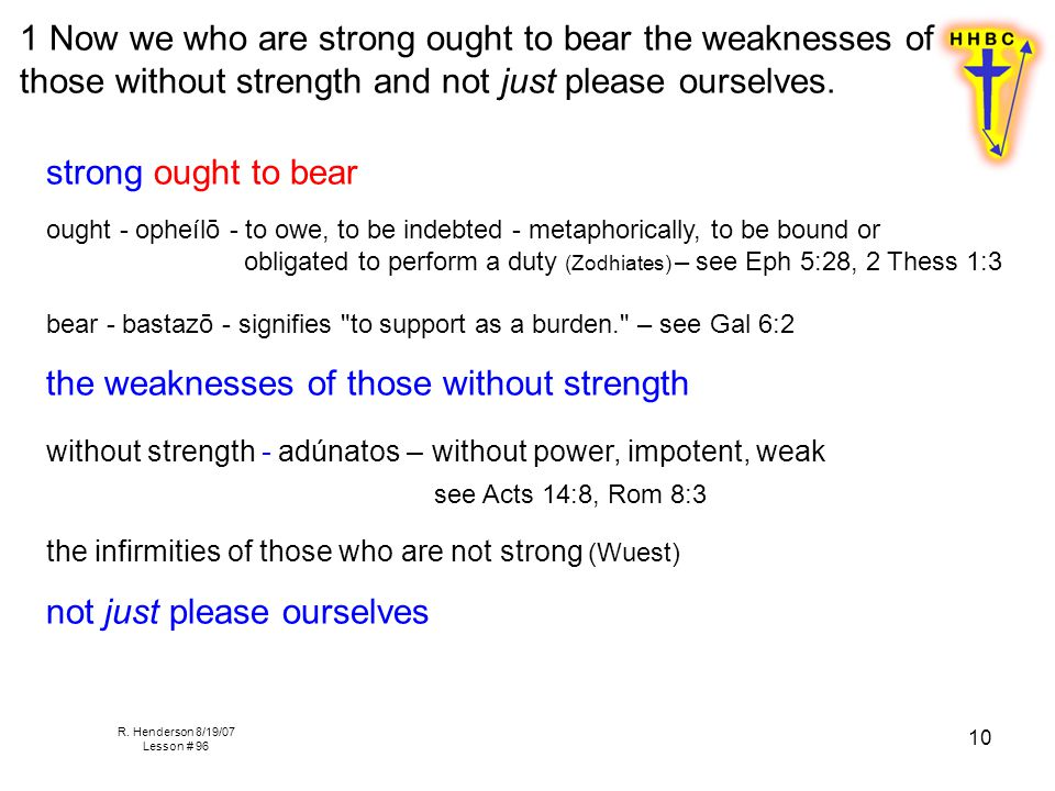 R. Henderson 8/19/07 Lesson # 96 10 1 Now we who are strong ought to bear the weaknesses of those without strength and not just please ourselves. stro