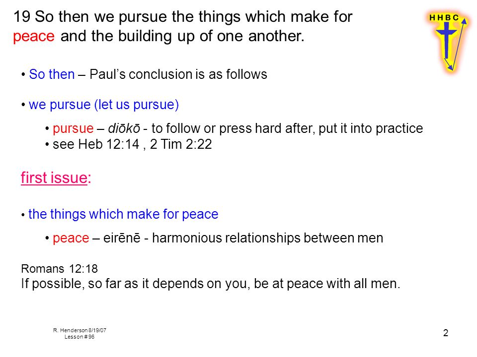 R. Henderson 8/19/07 Lesson # 96 2 19 So then we pursue the things which make for peace and the building up of one another. So then – Paul's conclusio