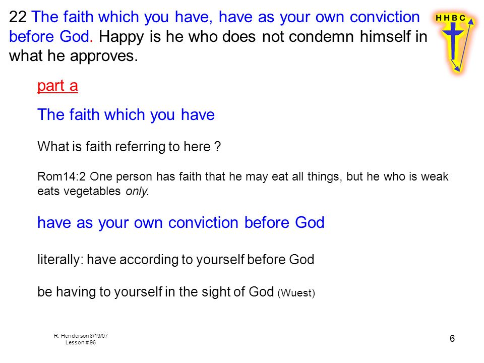 R. Henderson 8/19/07 Lesson # 96 6 22 The faith which you have, have as your own conviction before God. Happy is he who does not condemn himself in wh
