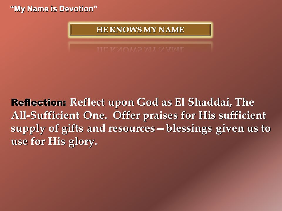 """""""My Name is Devotion"""" Reflection: Reflect upon God as El Shaddai, The All-Sufficient One. Offer praises for His sufficient supply of gifts and resourc"""