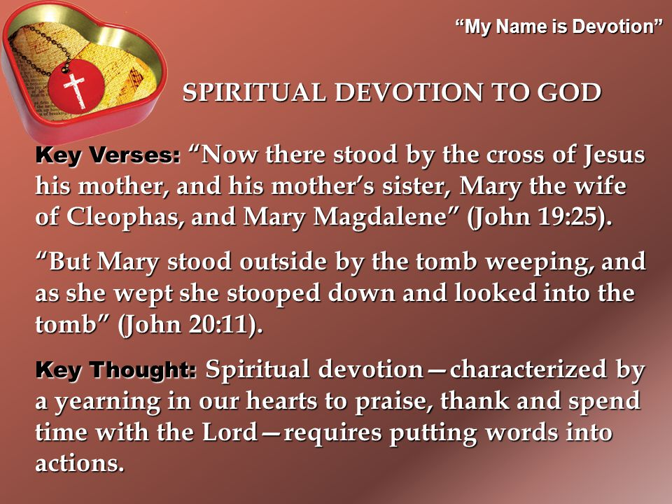 My Name is Devotion Key Verses: Now there stood by the cross of Jesus his mother, and his mother's sister, Mary the wife of Cleophas, and Mary Magdalene (John 19:25).