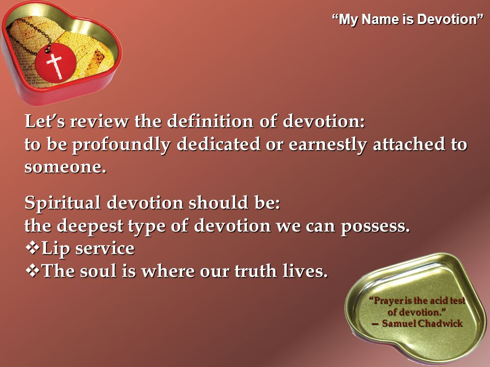 My Name is Devotion Let's review the definition of devotion: to be profoundly dedicated or earnestly attached to someone.