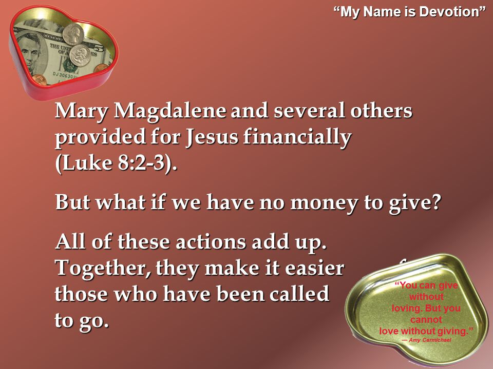 My Name is Devotion Mary Magdalene and several others provided for Jesus financially (Luke 8:2-3).