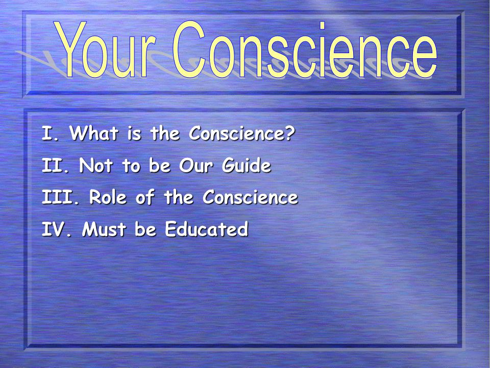 I. What is the Conscience? II. Not to be Our Guide III. Role of the Conscience IV. Must be Educated