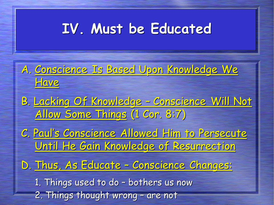 IV. Must be Educated A. Conscience Is Based Upon Knowledge We Have B. Lacking Of Knowledge – Conscience Will Not Allow Some Things (1 Cor. 8:7) C. Pau