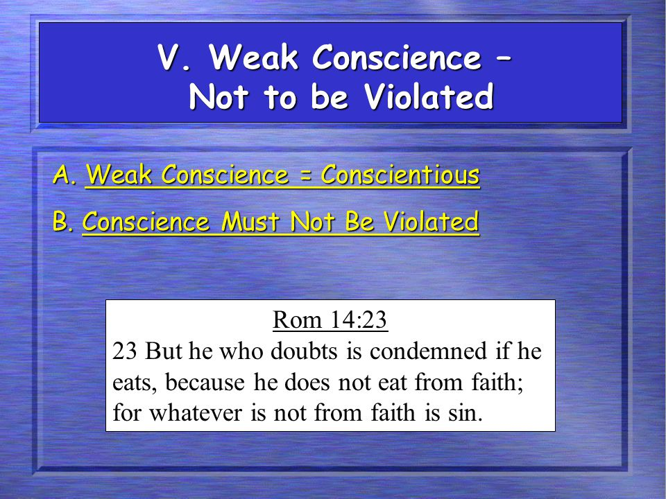 V. Weak Conscience – Not to be Violated A. Weak Conscience = Conscientious B. Conscience Must Not Be Violated Rom 14:23 23 But he who doubts is condem