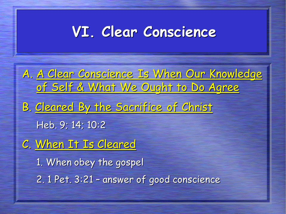 VI. Clear Conscience A. A Clear Conscience Is When Our Knowledge of Self & What We Ought to Do Agree B. Cleared By the Sacrifice of Christ Heb. 9; 14;