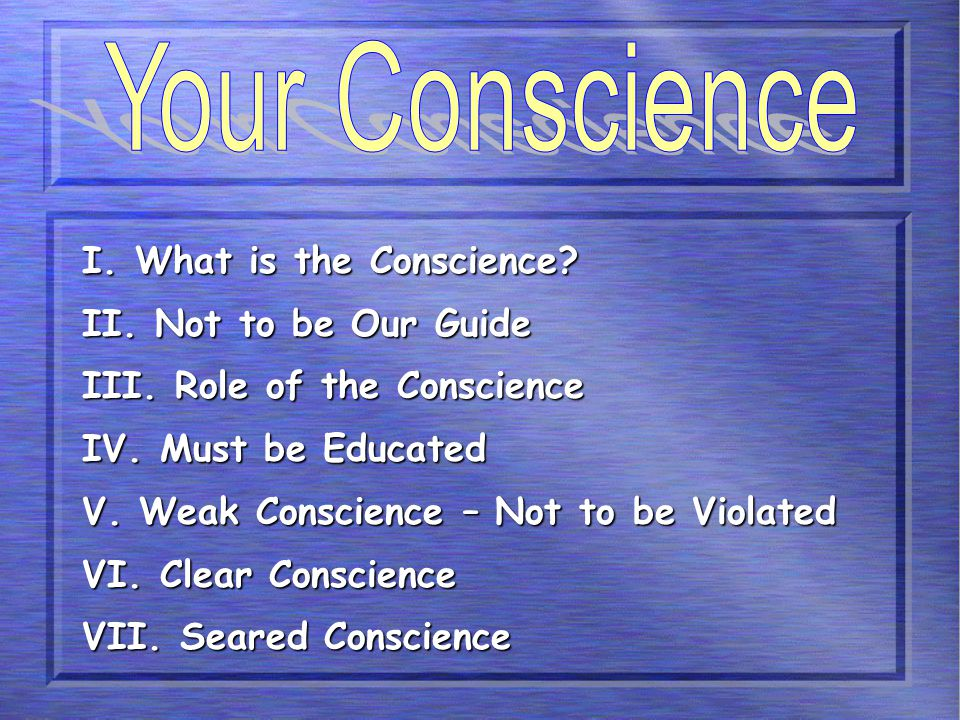 I. What is the Conscience? II. Not to be Our Guide III. Role of the Conscience IV. Must be Educated V. Weak Conscience – Not to be Violated VI. Clear
