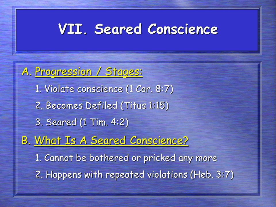 A. Progression / Stages: 1. Violate conscience (1 Cor. 8:7) 2. Becomes Defiled (Titus 1:15) 3. Seared (1 Tim. 4:2) B. What Is A Seared Conscience? 1.