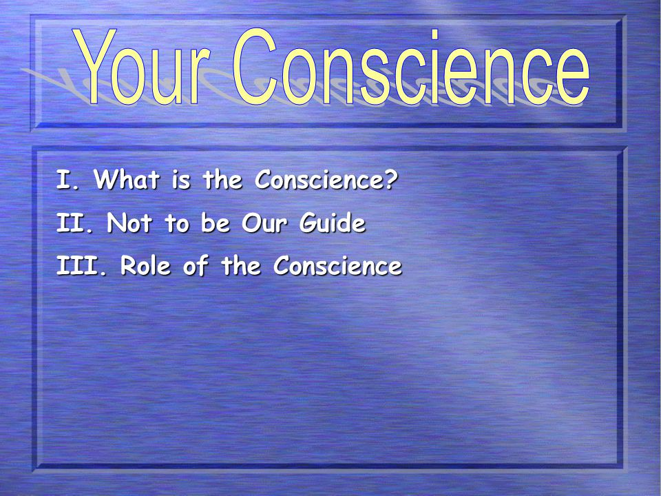 I. What is the Conscience? II. Not to be Our Guide III. Role of the Conscience
