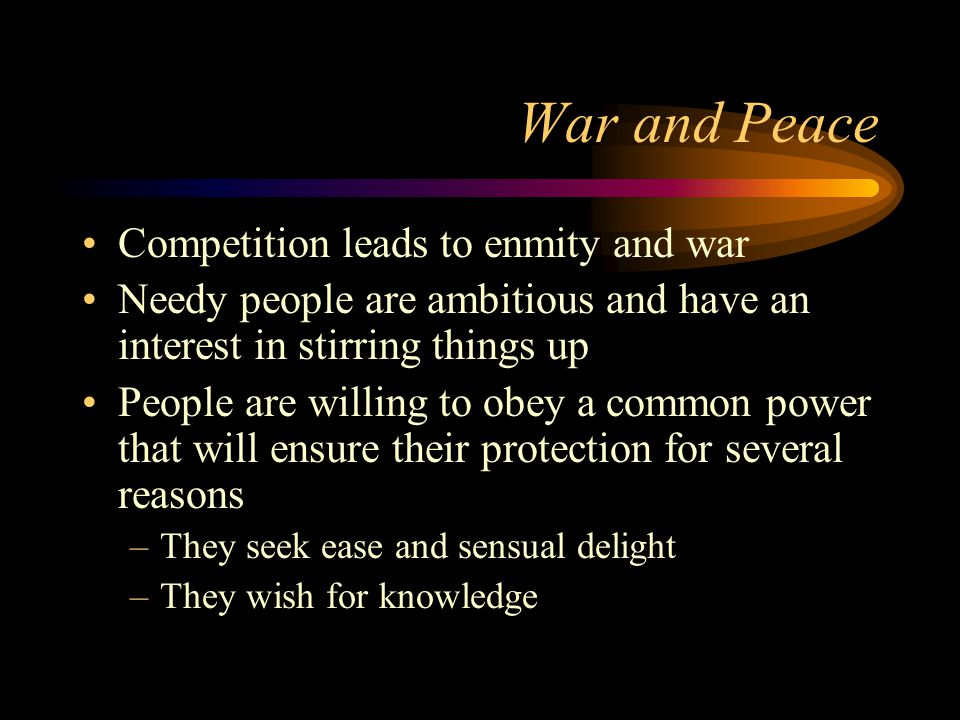 War and Peace Competition leads to enmity and war Needy people are ambitious and have an interest in stirring things up People are willing to obey a common power that will ensure their protection for several reasons –They seek ease and sensual delight –They wish for knowledge
