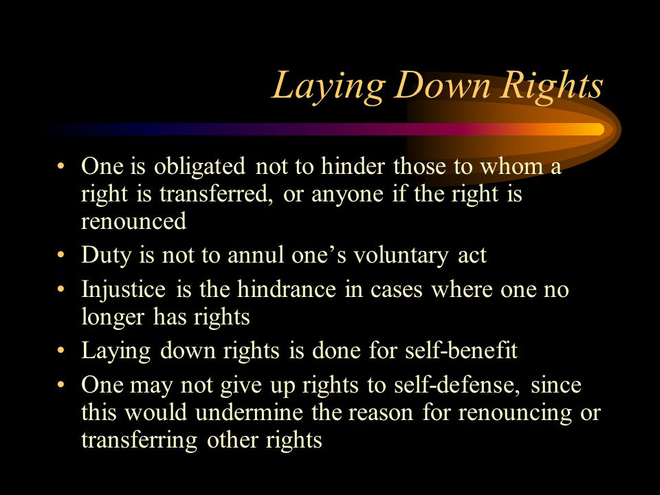 Laying Down Rights One is obligated not to hinder those to whom a right is transferred, or anyone if the right is renounced Duty is not to annul one's voluntary act Injustice is the hindrance in cases where one no longer has rights Laying down rights is done for self-benefit One may not give up rights to self-defense, since this would undermine the reason for renouncing or transferring other rights