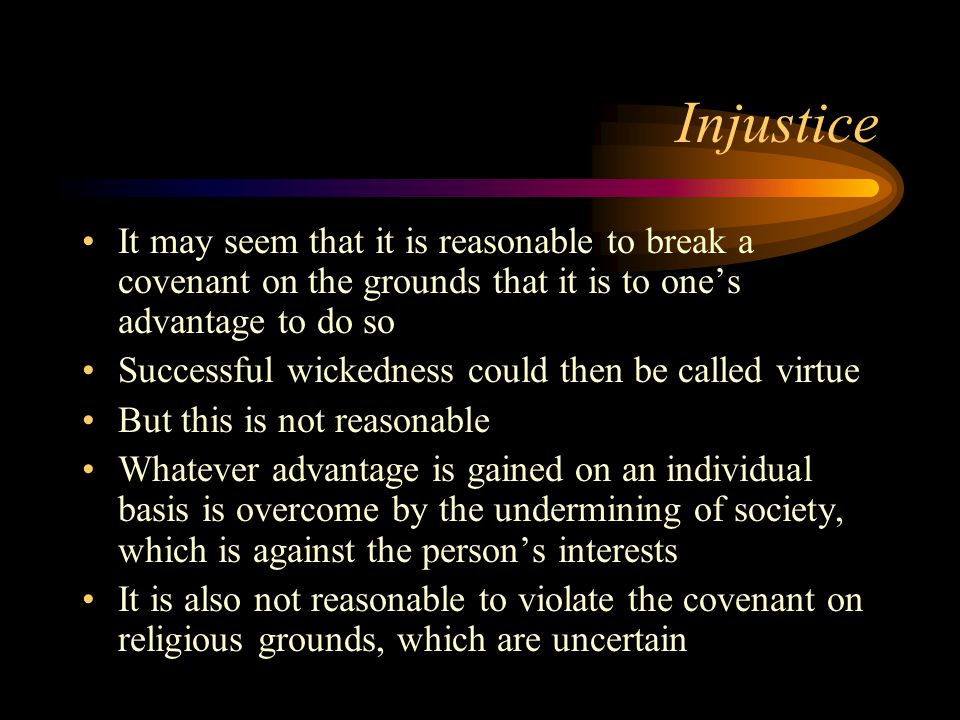 Injustice It may seem that it is reasonable to break a covenant on the grounds that it is to one's advantage to do so Successful wickedness could then be called virtue But this is not reasonable Whatever advantage is gained on an individual basis is overcome by the undermining of society, which is against the person's interests It is also not reasonable to violate the covenant on religious grounds, which are uncertain