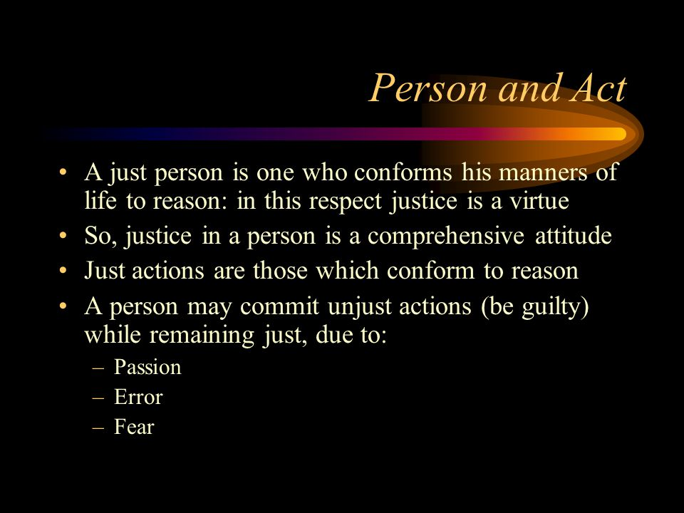 Person and Act A just person is one who conforms his manners of life to reason: in this respect justice is a virtue So, justice in a person is a comprehensive attitude Just actions are those which conform to reason A person may commit unjust actions (be guilty) while remaining just, due to: –Passion –Error –Fear