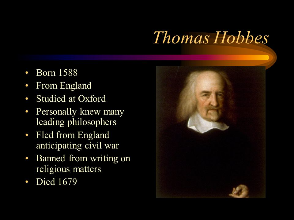 Thomas Hobbes Born 1588 From England Studied at Oxford Personally knew many leading philosophers Fled from England anticipating civil war Banned from writing on religious matters Died 1679