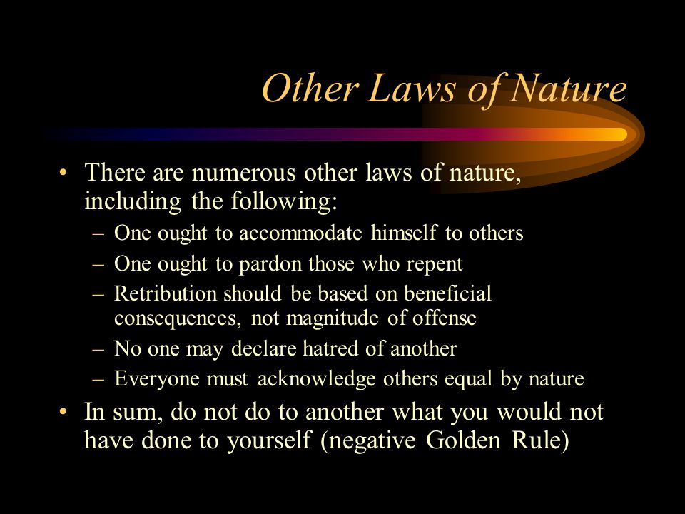 Other Laws of Nature There are numerous other laws of nature, including the following: –One ought to accommodate himself to others –One ought to pardon those who repent –Retribution should be based on beneficial consequences, not magnitude of offense –No one may declare hatred of another –Everyone must acknowledge others equal by nature In sum, do not do to another what you would not have done to yourself (negative Golden Rule)