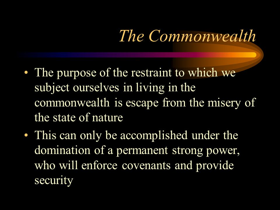 The Commonwealth The purpose of the restraint to which we subject ourselves in living in the commonwealth is escape from the misery of the state of nature This can only be accomplished under the domination of a permanent strong power, who will enforce covenants and provide security