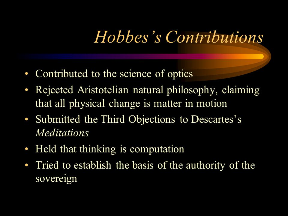 Hobbes's Contributions Contributed to the science of optics Rejected Aristotelian natural philosophy, claiming that all physical change is matter in motion Submitted the Third Objections to Descartes's Meditations Held that thinking is computation Tried to establish the basis of the authority of the sovereign