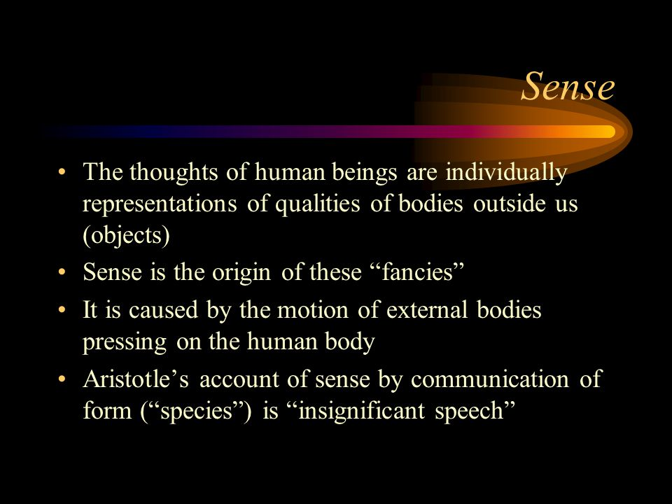 Sense The thoughts of human beings are individually representations of qualities of bodies outside us (objects) Sense is the origin of these fancies It is caused by the motion of external bodies pressing on the human body Aristotle's account of sense by communication of form ( species ) is insignificant speech