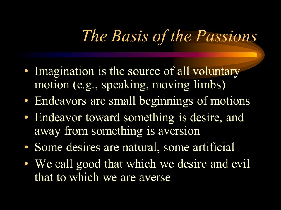 The Basis of the Passions Imagination is the source of all voluntary motion (e.g., speaking, moving limbs) Endeavors are small beginnings of motions Endeavor toward something is desire, and away from something is aversion Some desires are natural, some artificial We call good that which we desire and evil that to which we are averse