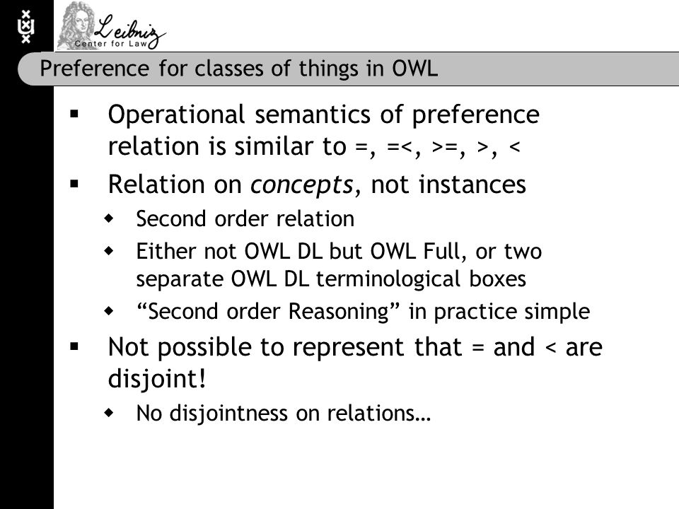 Preference for classes of things in OWL  Operational semantics of preference relation is similar to =, = =, >, <  Relation on concepts, not instances  Second order relation  Either not OWL DL but OWL Full, or two separate OWL DL terminological boxes  Second order Reasoning in practice simple  Not possible to represent that = and < are disjoint.