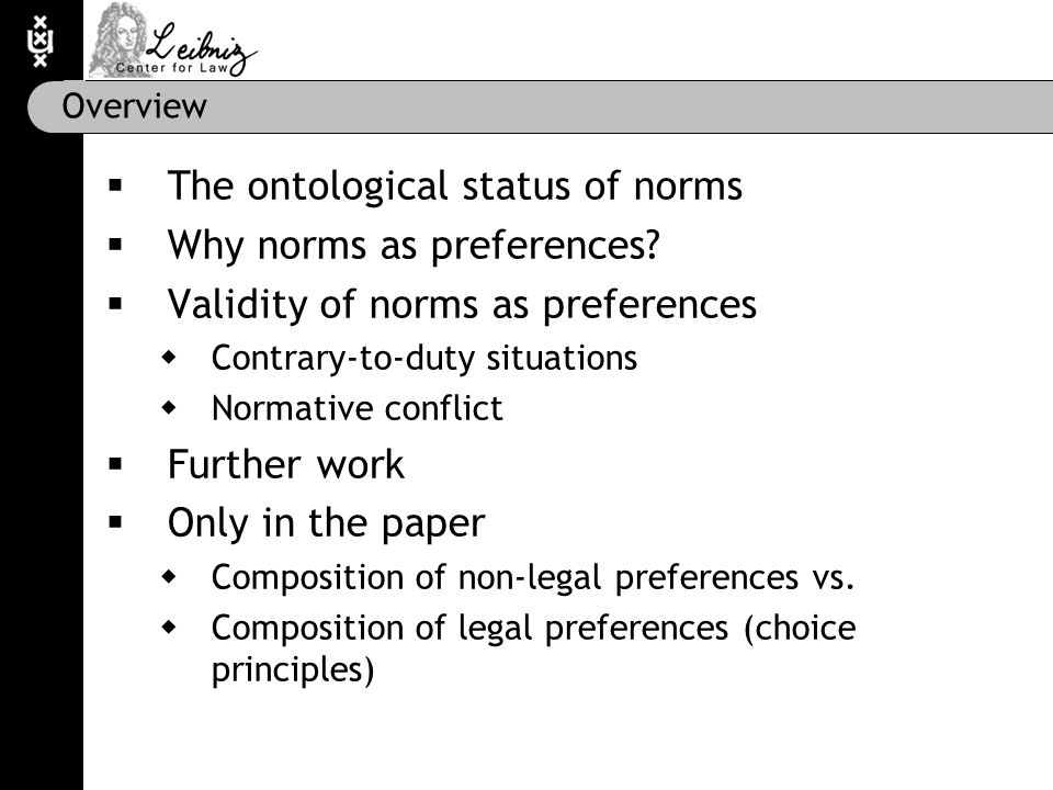 The ontological status of norms  'Norm' is an epistemological category in assessment  Of a broken circuit board (norm group)  Of abnormal behaviour (normal)  Of undesirable behaviour (normative)  'Preference' is an epistemological category in planning  Personal preference  Adopted preference (constraint)  In context of agent: norm = preference