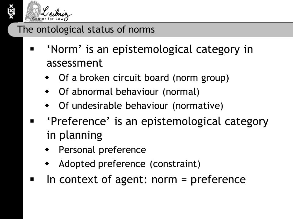 The ontological status of norms  'Norm' is an epistemological category in assessment  Of a broken circuit board (norm group)  Of abnormal behaviour (normal)  Of undesirable behaviour (normative)  'Preference' is an epistemological category in planning  Personal preference  Adopted preference (constraint)  In context of agent: norm = preference