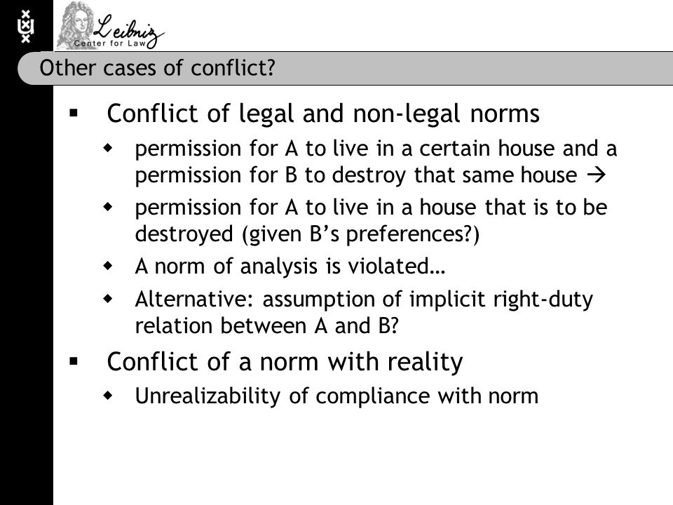 Other cases of conflict?  Conflict of legal and non-legal norms  permission for A to live in a certain house and a permission for B to destroy that