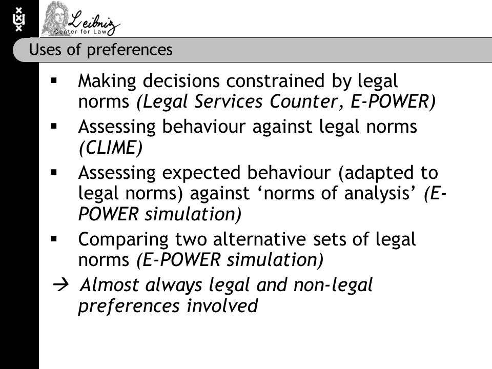 Uses of preferences  Making decisions constrained by legal norms (Legal Services Counter, E-POWER)  Assessing behaviour against legal norms (CLIME)  Assessing expected behaviour (adapted to legal norms) against 'norms of analysis' (E- POWER simulation)  Comparing two alternative sets of legal norms (E-POWER simulation)  Almost always legal and non-legal preferences involved