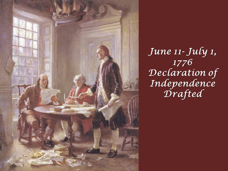 June 11- July 1, 1776 Declaration of Independence Drafted