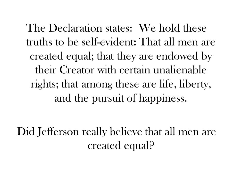 The Declaration states: We hold these truths to be self-evident: That all men are created equal; that they are endowed by their Creator with certain unalienable rights; that among these are life, liberty, and the pursuit of happiness.