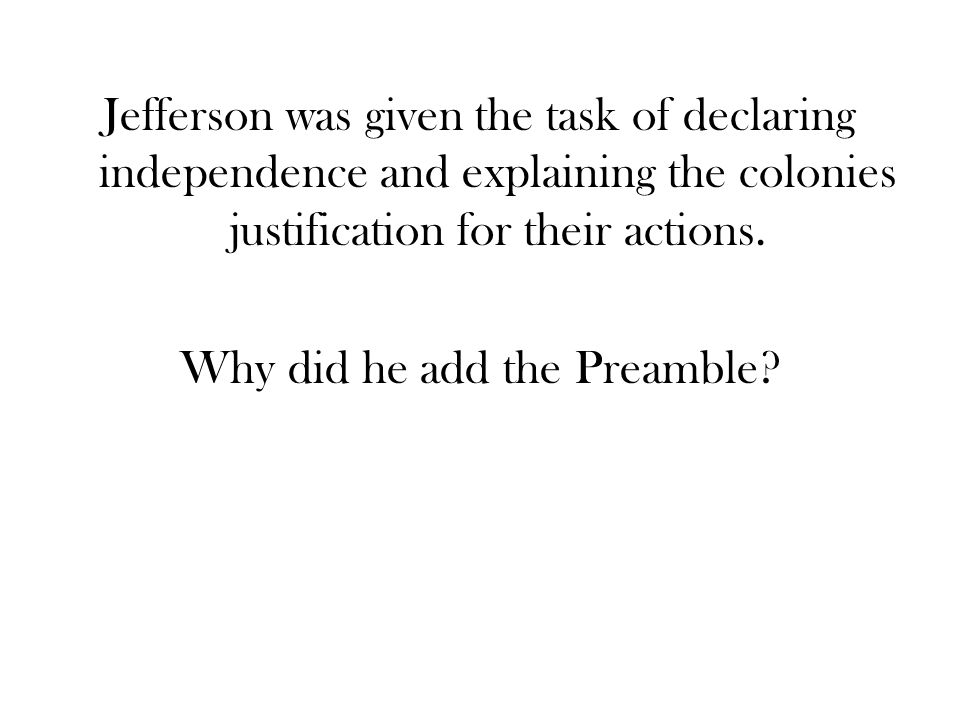 Jefferson was given the task of declaring independence and explaining the colonies justification for their actions.
