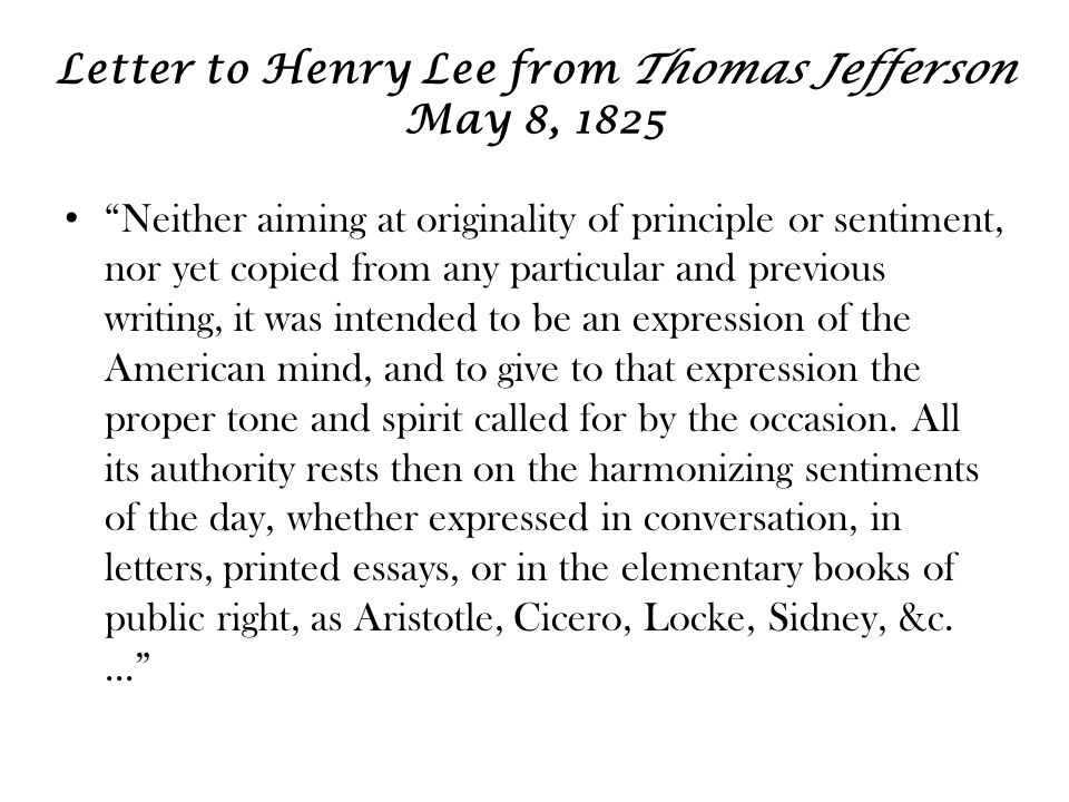Letter to Henry Lee from Thomas Jefferson May 8, 1825 Neither aiming at originality of principle or sentiment, nor yet copied from any particular and previous writing, it was intended to be an expression of the American mind, and to give to that expression the proper tone and spirit called for by the occasion.