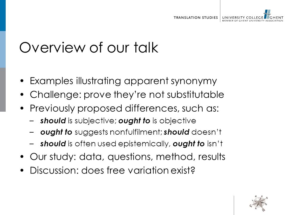 Overview of our talk Examples illustrating apparent synonymy Challenge: prove they're not substitutable Previously proposed differences, such as: – should is subjective; ought to is objective – ought to suggests nonfulfilment; should doesn't – should is often used epistemically, ought to isn't Our study: data, questions, method, results Discussion: does free variation exist