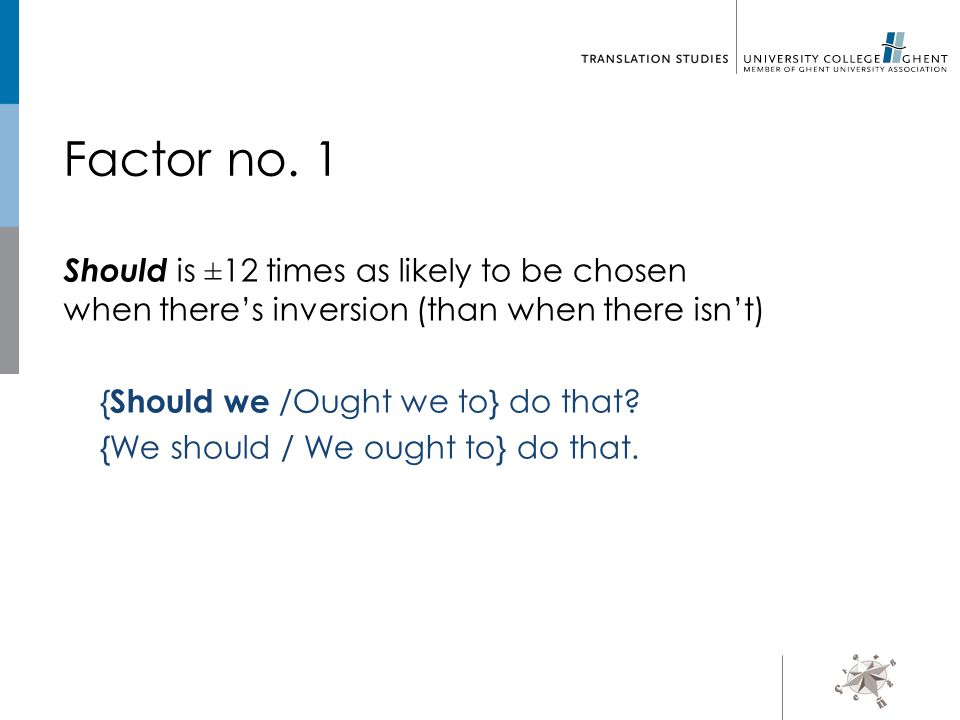 Factor no. 1 Should is ± 12 times as likely to be chosen when there's inversion (than when there isn't) { Should we /Ought we to} do that? {We should