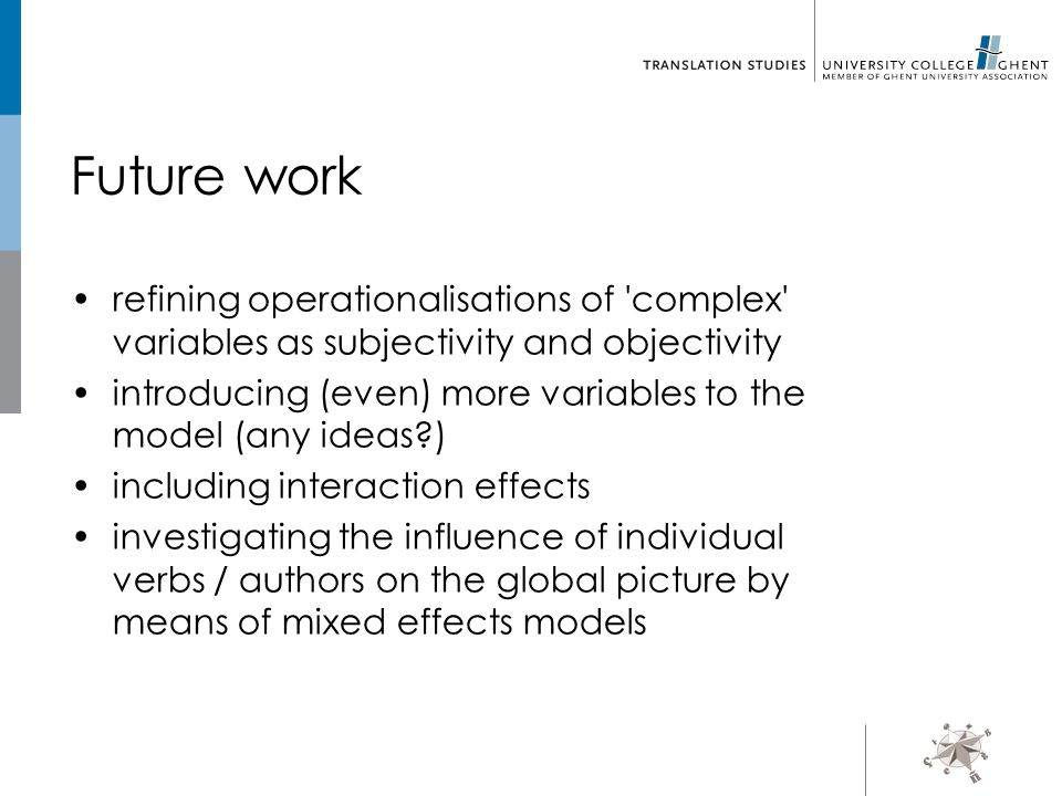 Future work refining operationalisations of complex variables as subjectivity and objectivity introducing (even) more variables to the model (any ideas ) including interaction effects investigating the influence of individual verbs / authors on the global picture by means of mixed effects models