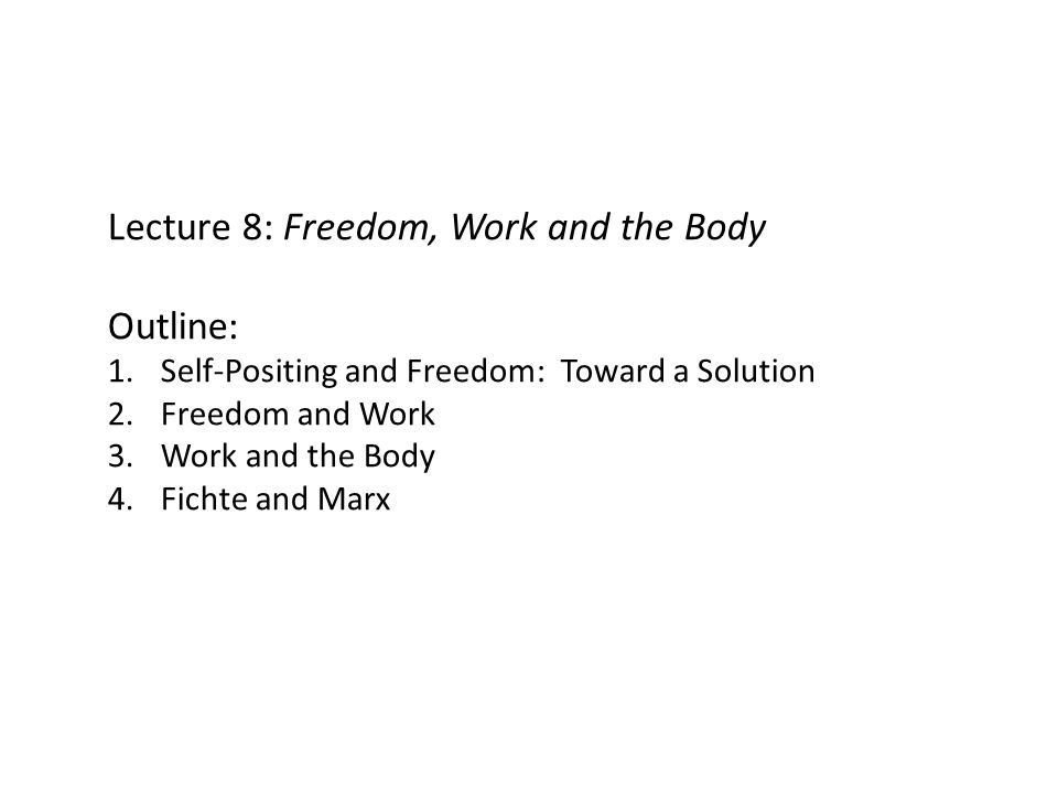 Lecture 8: Freedom, Work and the Body Outline: 1.Self-Positing and Freedom: Toward a Solution 2.Freedom and Work 3.Work and the Body 4.Fichte and Marx