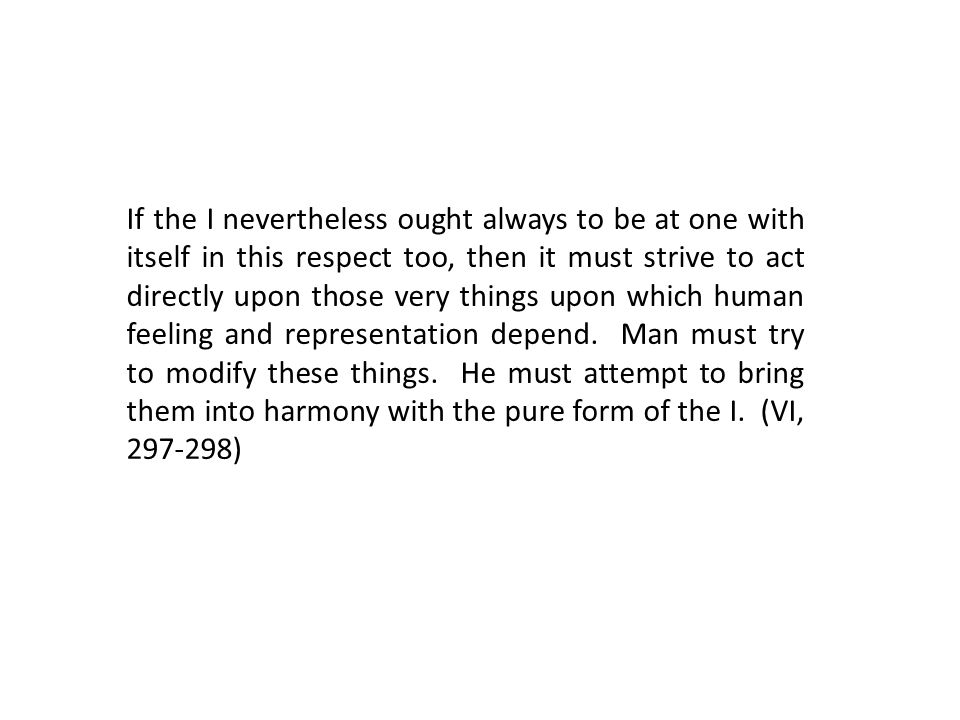 If the I nevertheless ought always to be at one with itself in this respect too, then it must strive to act directly upon those very things upon which human feeling and representation depend.