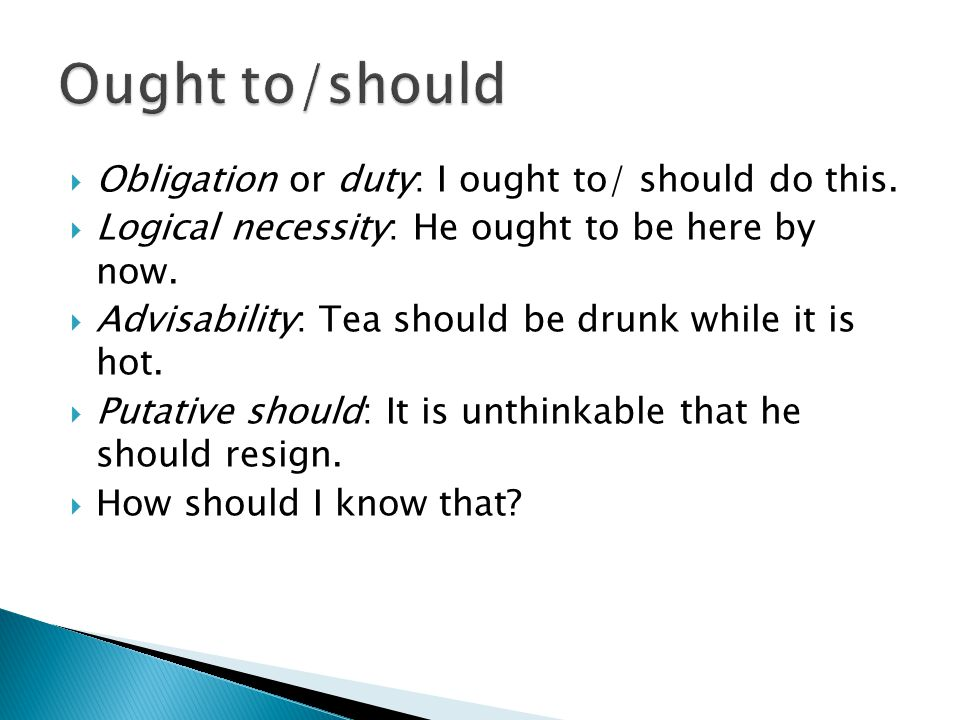  Obligation or duty: I ought to/ should do this.  Logical necessity: He ought to be here by now.