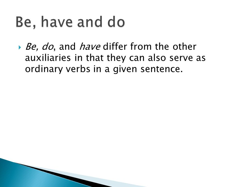  Be, do, and have differ from the other auxiliaries in that they can also serve as ordinary verbs in a given sentence.
