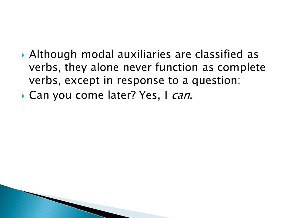  Although modal auxiliaries are classified as verbs, they alone never function as complete verbs, except in response to a question:  Can you come later.